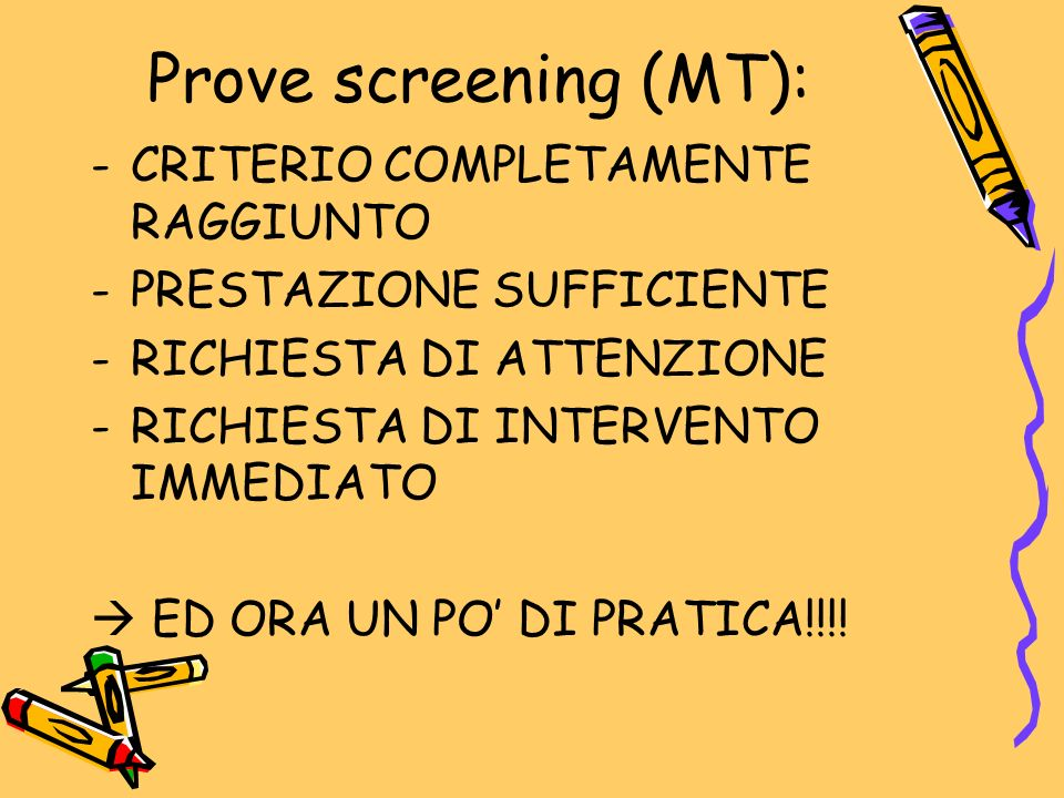 Prove screening (MT): -CRITERIO COMPLETAMENTE RAGGIUNTO -PRESTAZIONE SUFFICIENTE -RICHIESTA DI ATTENZIONE -RICHIESTA DI INTERVENTO IMMEDIATO  ED ORA UN PO' DI PRATICA!!!!