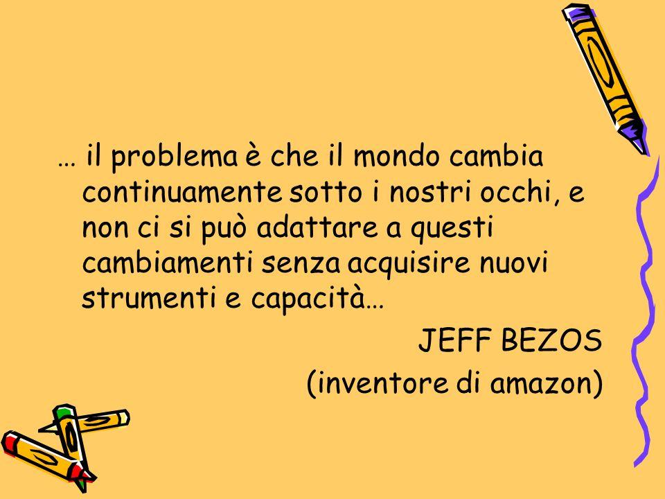 … il problema è che il mondo cambia continuamente sotto i nostri occhi, e non ci si può adattare a questi cambiamenti senza acquisire nuovi strumenti e capacità… JEFF BEZOS (inventore di amazon)