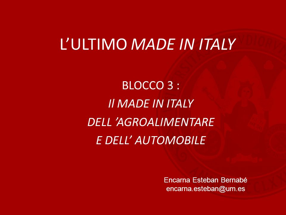 L'ULTIMO MADE IN ITALY BLOCCO 3 : Il MADE IN ITALY DELL 'AGROALIMENTARE E DELL' AUTOMOBILE Encarna Esteban Bernabé encarna.esteban@um.es