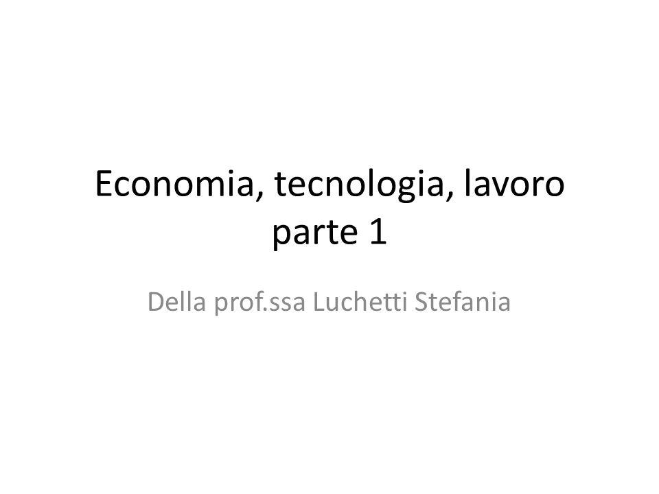 Economia, tecnologia, lavoro parte 1 Della prof.ssa Luchetti Stefania