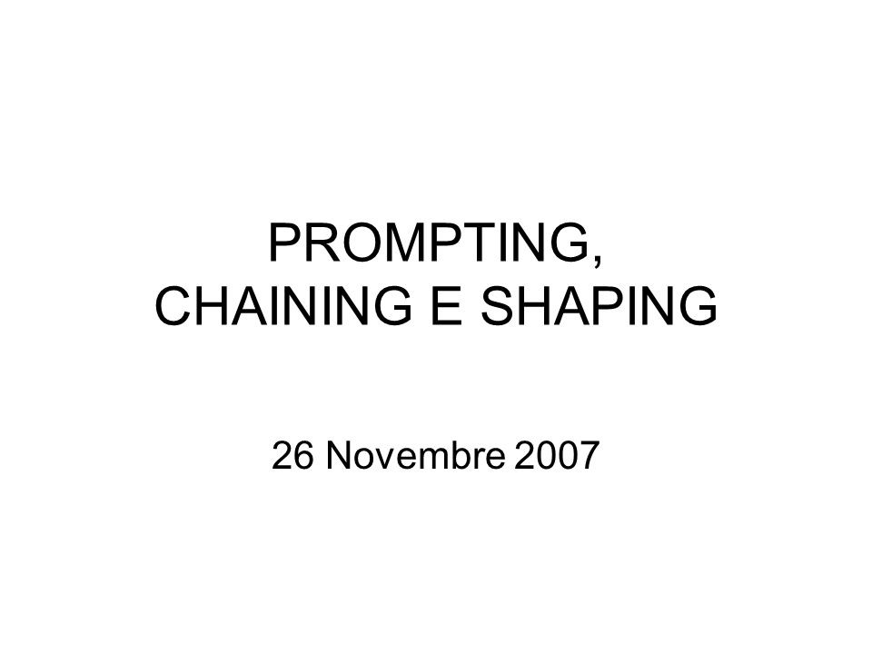 PROMPTING, CHAINING E SHAPING 26 Novembre 2007