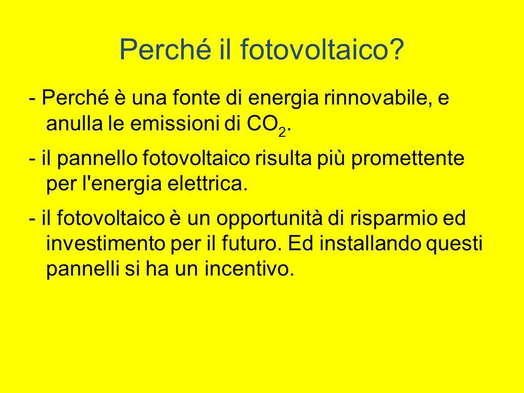 Perché il fotovoltaico.- Perché è una fonte di energia rinnovabile, e anulla le emissioni di CO 2.