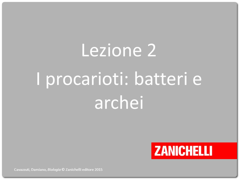 Lezione 2 I procarioti: batteri e archei Cavazzuti, Damiano, Biologia © Zanichelli editore 2015