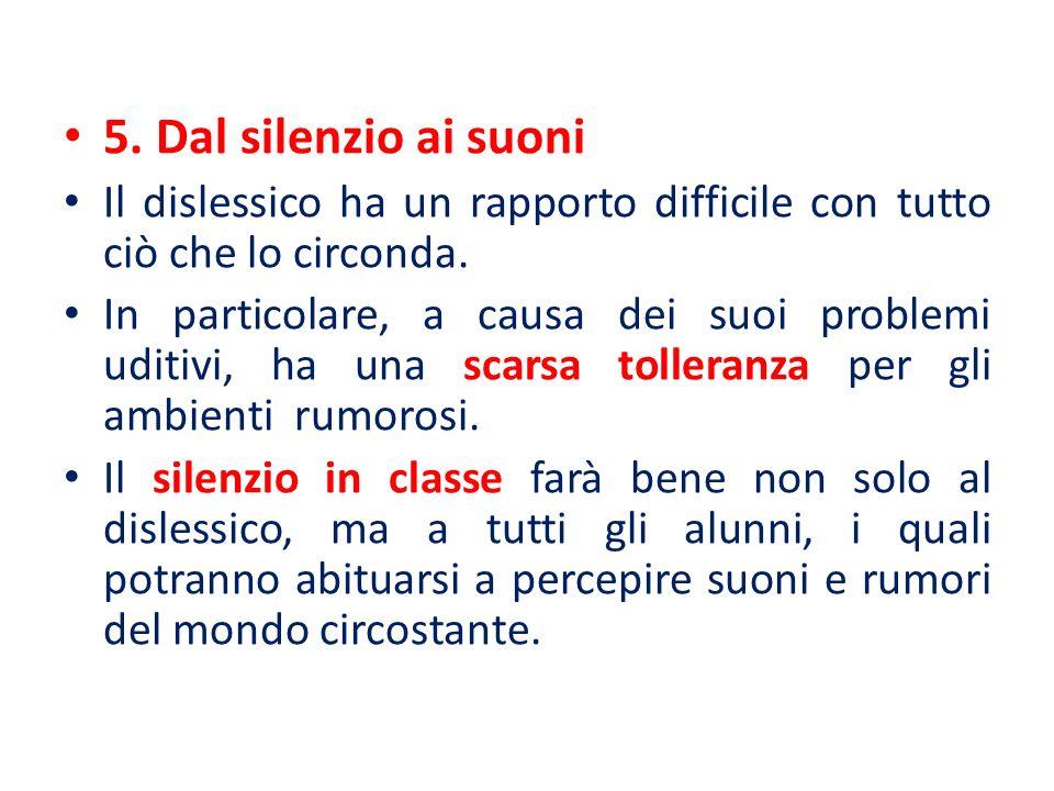 5. Dal silenzio ai suoni Il dislessico ha un rapporto difficile con tutto ciò che lo circonda. In particolare, a causa dei suoi problemi uditivi, ha u