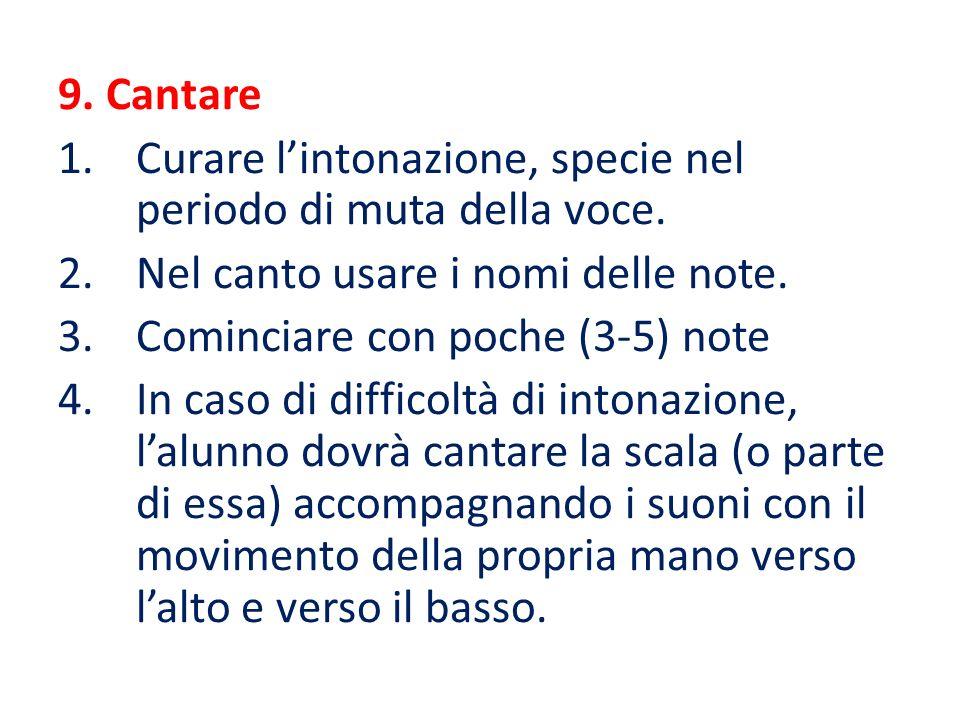 9. Cantare 1.Curare l'intonazione, specie nel periodo di muta della voce. 2.Nel canto usare i nomi delle note. 3.Cominciare con poche (3-5) note 4.In