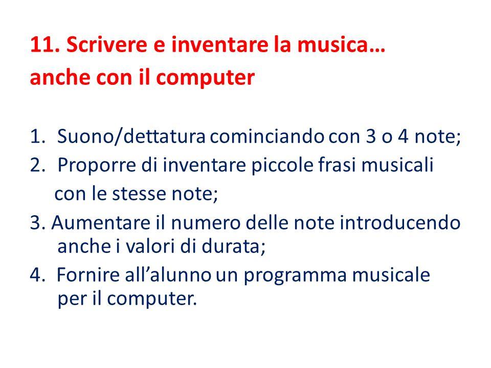11. Scrivere e inventare la musica… anche con il computer 1.Suono/dettatura cominciando con 3 o 4 note; 2.Proporre di inventare piccole frasi musicali