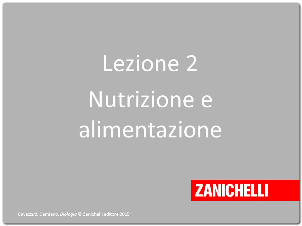 Lezione 2 Nutrizione e alimentazione Cavazzuti, Damiano, Biologia © Zanichelli editore 2015