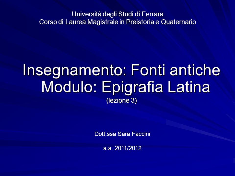 Università degli Studi di Ferrara Corso di Laurea Magistrale in Preistoria e Quaternario Insegnamento: Fonti antiche Modulo: Epigrafia Latina (lezione