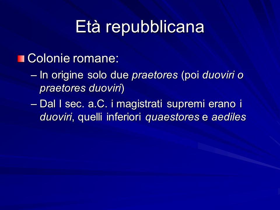 Età repubblicana Colonie romane: –In origine solo due praetores (poi duoviri o praetores duoviri) –Dal I sec. a.C. i magistrati supremi erano i duovir