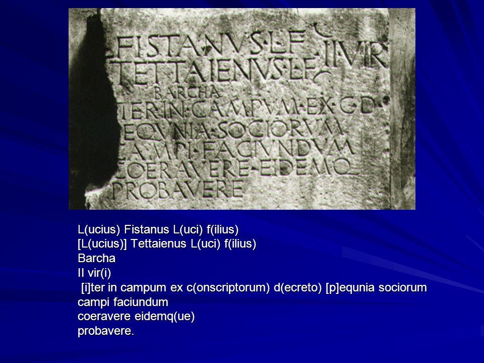 L(ucius) Fistanus L(uci) f(ilius) [L(ucius)] Tettaienus L(uci) f(ilius) Barcha II vir(i) [i]ter in campum ex c(onscriptorum) d(ecreto) [p]equnia socio