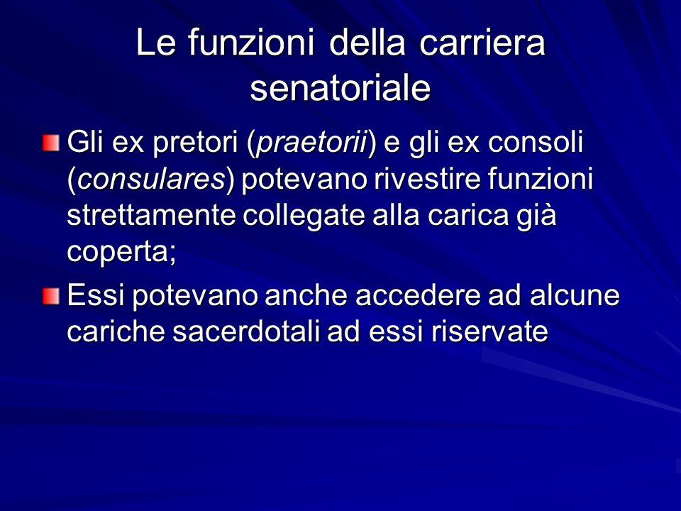 Le funzioni della carriera senatoriale Gli ex pretori (praetorii) e gli ex consoli (consulares) potevano rivestire funzioni strettamente collegate all