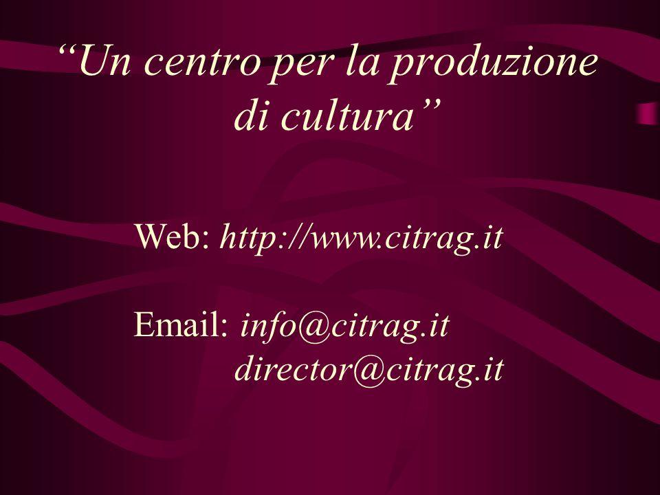 """""""Un centro per la produzione di cultura"""" Web: http://www.citrag.it Email: info@citrag.it director@citrag.it"""