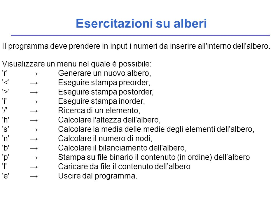 Esercitazioni su alberi Le funzioni di manipolazione delle liste, da inserire nel file tree.c, tree.h secondo le modalità solite, richieste sono state già introdotte a lezione, di seguito un rapido ripasso: typedef struct nodo { element value; struct nodo *left, *right; } NODO; typedef NODO *tree; /*PRIMITIVE*/ boolean empty(tree); tree emptytree(void); element root(tree); tree left(tree); tree right(tree); tree cons_tree(element,tree,tree);