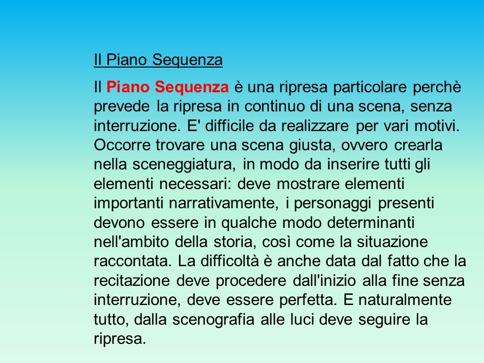 Il Piano Sequenza Il Piano Sequenza è una ripresa particolare perchè prevede la ripresa in continuo di una scena, senza interruzione. E' difficile da