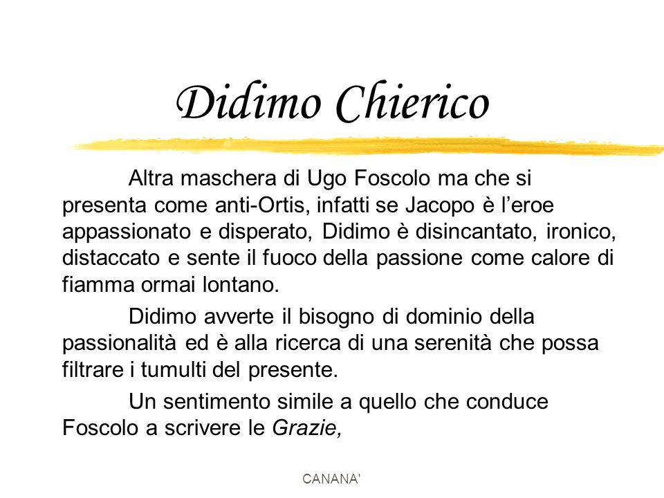 CANANA Didimo Chierico Altra maschera di Ugo Foscolo ma che si presenta come anti-Ortis, infatti se Jacopo è l'eroe appassionato e disperato, Didimo è disincantato, ironico, distaccato e sente il fuoco della passione come calore di fiamma ormai lontano.
