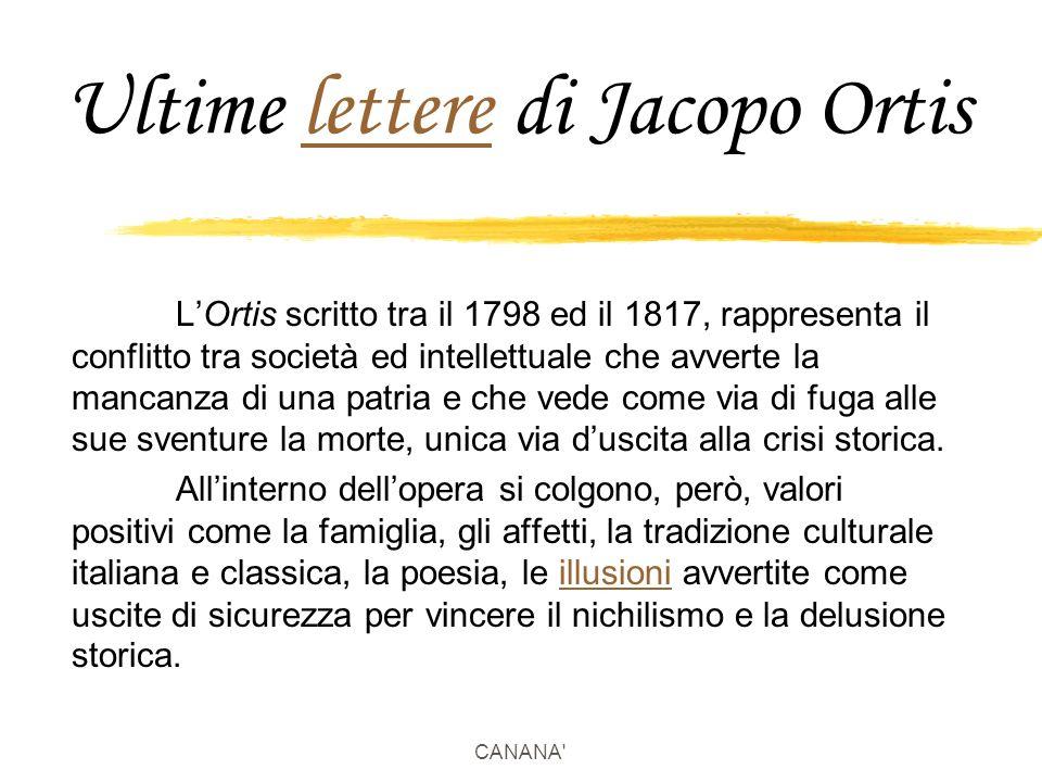 CANANA Ultime lettere di Jacopo Ortislettere L'Ortis scritto tra il 1798 ed il 1817, rappresenta il conflitto tra società ed intellettuale che avverte la mancanza di una patria e che vede come via di fuga alle sue sventure la morte, unica via d'uscita alla crisi storica.