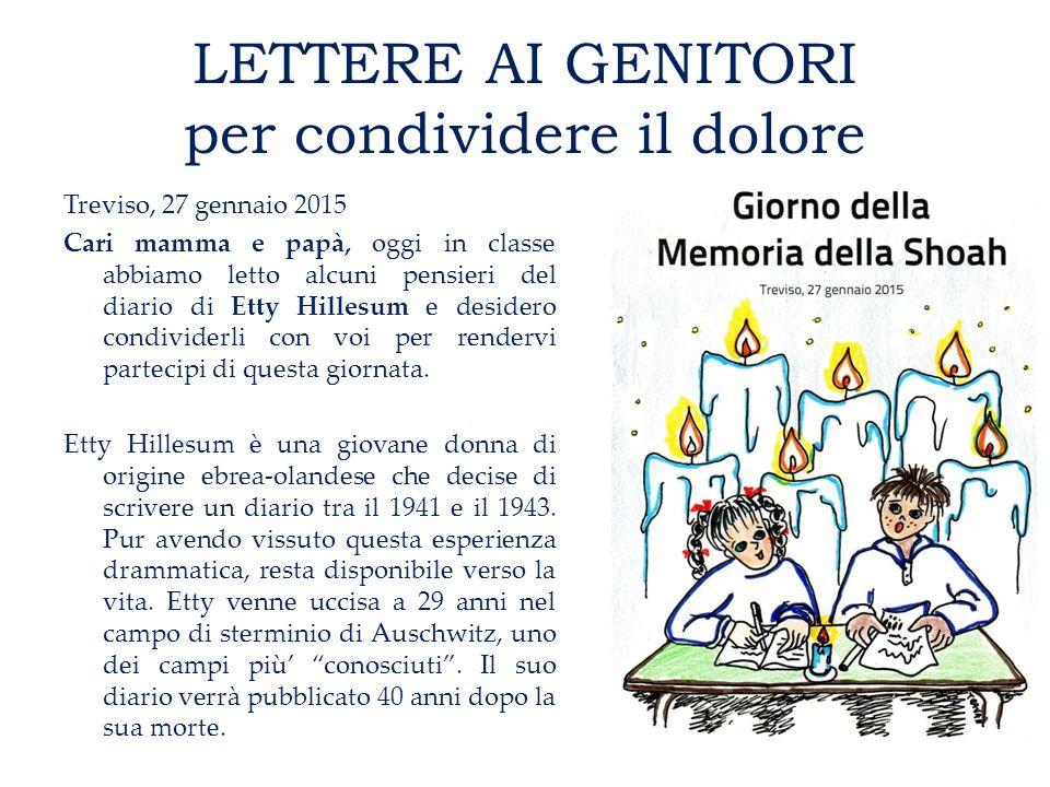 LETTERE AI GENITORI per condividere il dolore Treviso, 27 gennaio 2015 Cari mamma e papà, oggi in classe abbiamo letto alcuni pensieri del diario di Etty Hillesum e desidero condividerli con voi per rendervi partecipi di questa giornata.