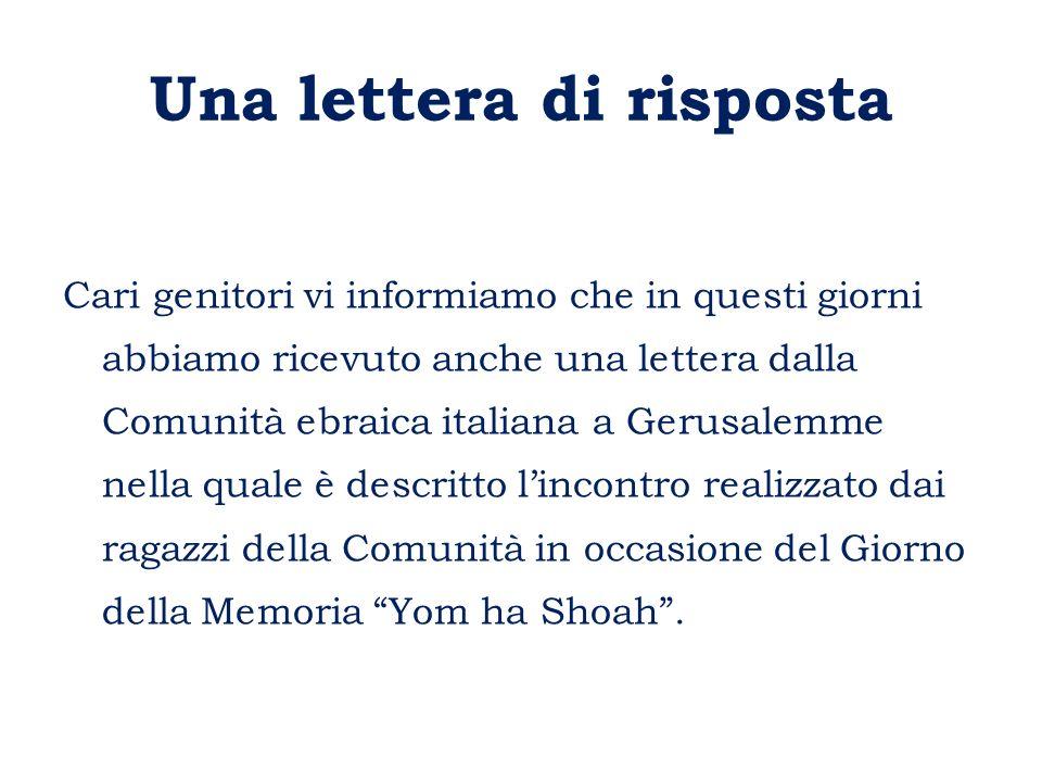 Una lettera di risposta Cari genitori vi informiamo che in questi giorni abbiamo ricevuto anche una lettera dalla Comunità ebraica italiana a Gerusalemme nella quale è descritto l'incontro realizzato dai ragazzi della Comunità in occasione del Giorno della Memoria Yom ha Shoah .