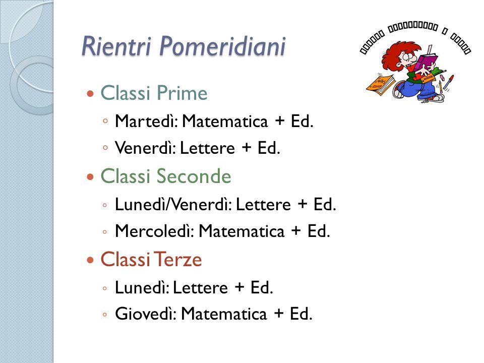 Rientri Pomeridiani Classi Prime ◦ Martedì: Matematica + Ed. ◦ Venerdì: Lettere + Ed. Classi Seconde ◦ Lunedì/Venerdì: Lettere + Ed. ◦ Mercoledì: Mate