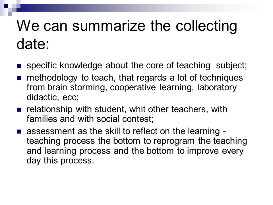 We can summarize the collecting date: specific knowledge about the core of teaching subject; methodology to teach, that regards a lot of techniques from brain storming, cooperative learning, laboratory didactic, ecc; relationship with student, whit other teachers, with families and with social contest; assessment as the skill to reflect on the learning - teaching process the bottom to reprogram the teaching and learning process and the bottom to improve every day this process.