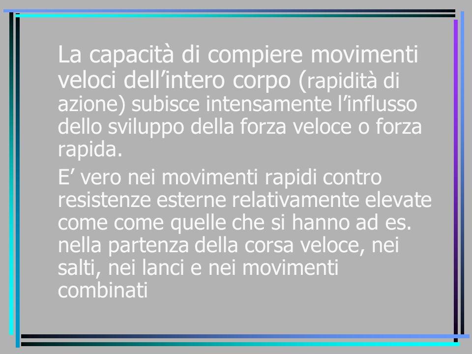 La capacità di compiere movimenti veloci dell'intero corpo ( rapidità di azione) subisce intensamente l'influsso dello sviluppo della forza veloce o f