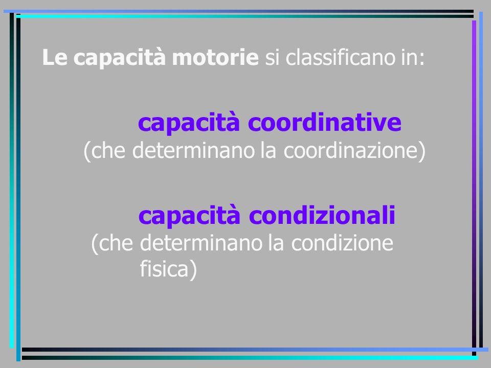 Le capacità motorie si classificano in: capacità coordinative (che determinano la coordinazione) capacità condizionali (che determinano la condizione