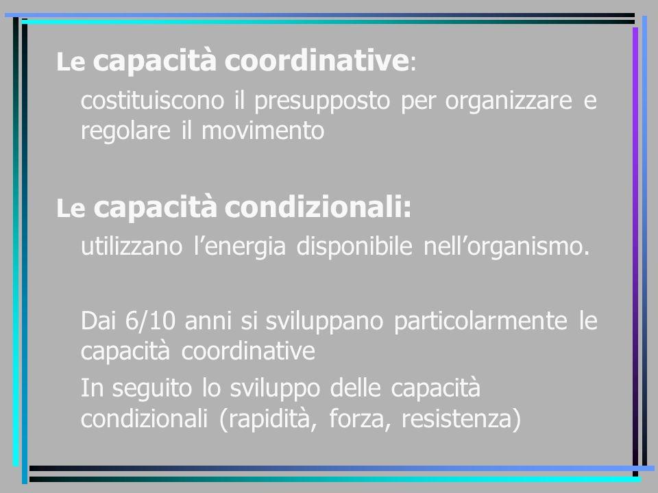 Le capacità coordinative : costituiscono il presupposto per organizzare e regolare il movimento Le capacità condizionali: utilizzano l'energia disponi