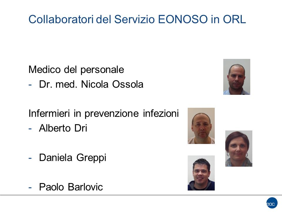 Collaboratori del Servizio EONOSO in ORL Medico del personale -Dr. med. Nicola Ossola Infermieri in prevenzione infezioni -Alberto Dri -Daniela Greppi