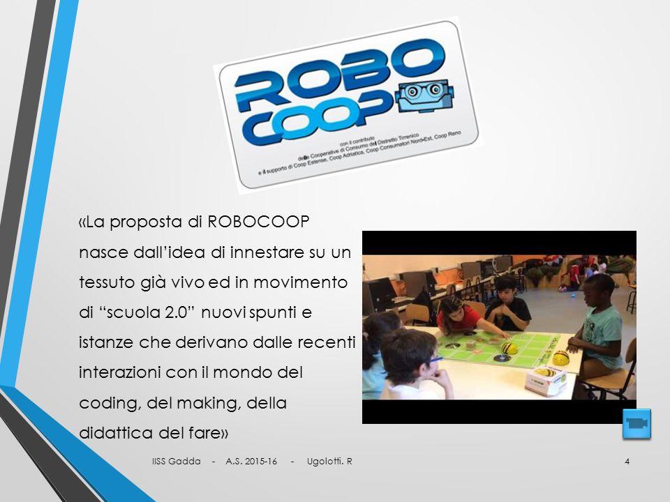 RoboCoop «La proposta di ROBOCOOP nasce dall'idea di innestare su un tessuto già vivo ed in movimento di scuola 2.0 nuovi spunti e istanze che derivano dalle recenti interazioni con il mondo del coding, del making, della didattica del fare» IISS Gadda - A.S.