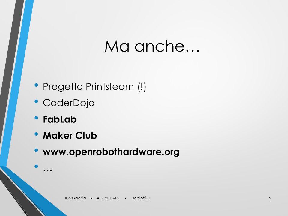 Ma anche… Progetto Printsteam (!) CoderDojo FabLab Maker Club www.openrobothardware.org … IISS Gadda - A.S.