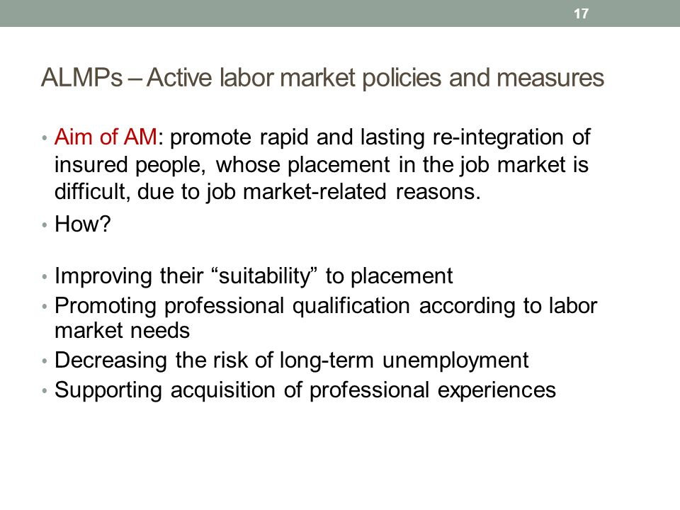ALMPs – Active labor market policies and measures Aim of AM: promote rapid and lasting re-integration of insured people, whose placement in the job market is difficult, due to job market-related reasons.