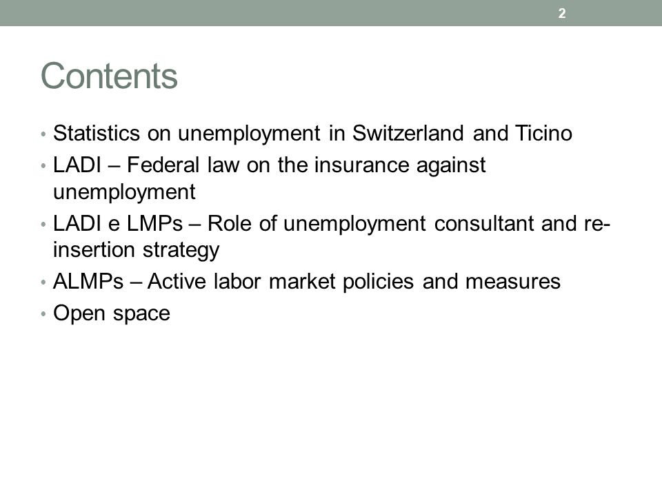 Contents Statistics on unemployment in Switzerland and Ticino LADI – Federal law on the insurance against unemployment LADI e LMPs – Role of unemployment consultant and re- insertion strategy ALMPs – Active labor market policies and measures Open space 2