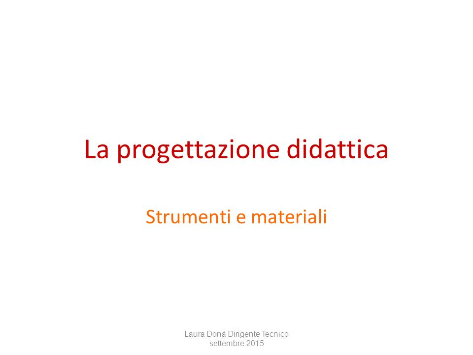 La progettazione didattica Strumenti e materiali Laura Donà Dirigente Tecnico settembre 2015