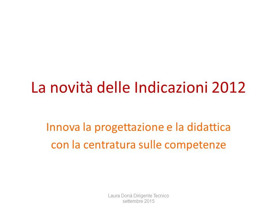 La novità delle Indicazioni 2012 Innova la progettazione e la didattica con la centratura sulle competenze Laura Donà Dirigente Tecnico settembre 2015