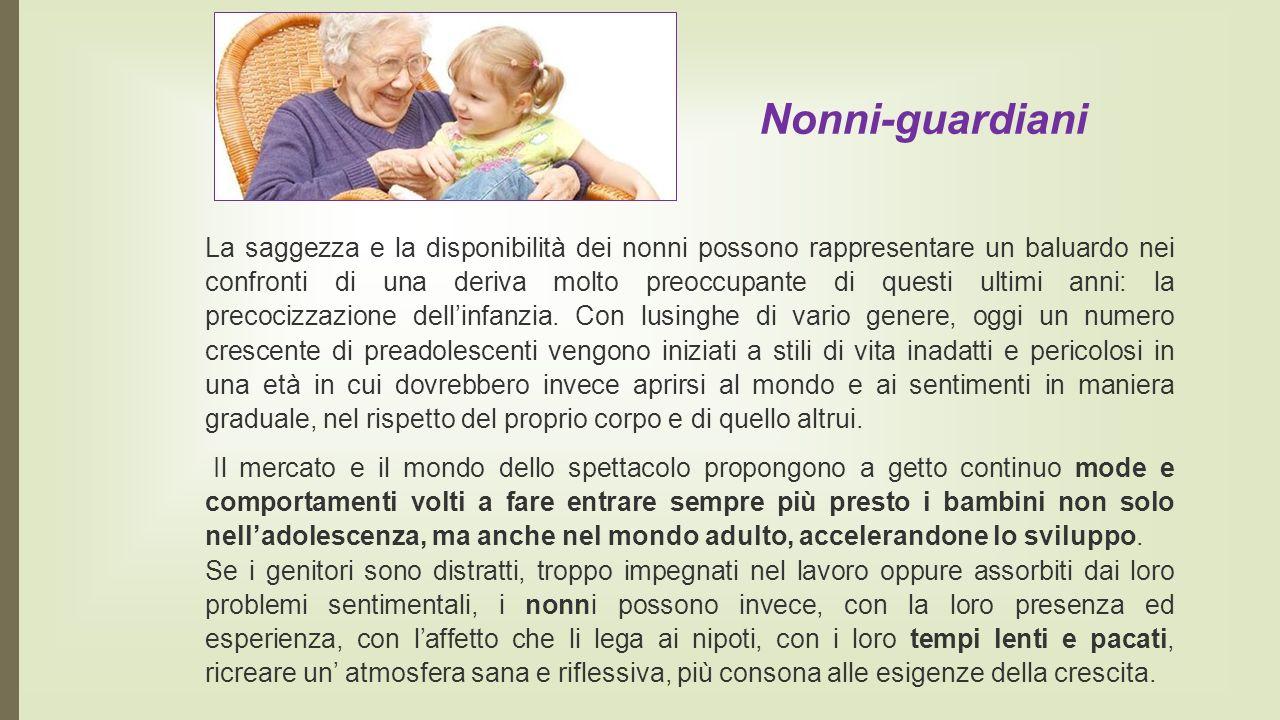 Nonni-guardiani La saggezza e la disponibilità dei nonni possono rappresentare un baluardo nei confronti di una deriva molto preoccupante di questi ultimi anni: la precocizzazione dell'infanzia.