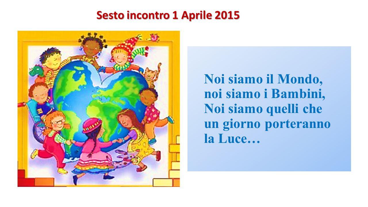 Noi siamo il Mondo, noi siamo i Bambini, Noi siamo quelli che un giorno porteranno la Luce… Sesto incontro 1 Aprile 2015 Sesto incontro 1 Aprile 2015