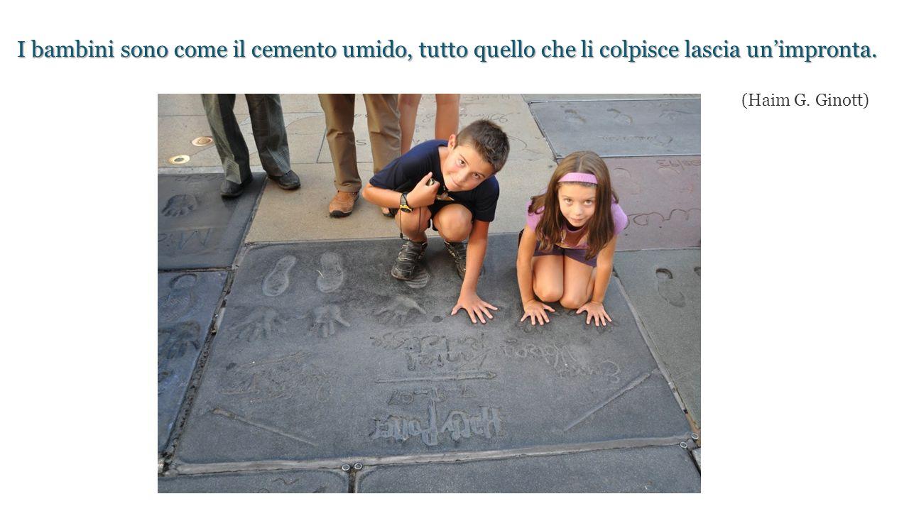I bambini sono come il cemento umido, tutto quello che li colpisce lascia un'impronta. I bambini sono come il cemento umido, tutto quello che li colpi
