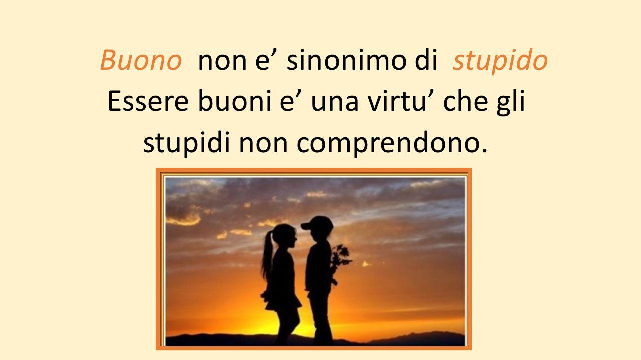 Buono non e' sinonimo di stupido Essere buoni e' una virtu' che gli stupidi non comprendono.