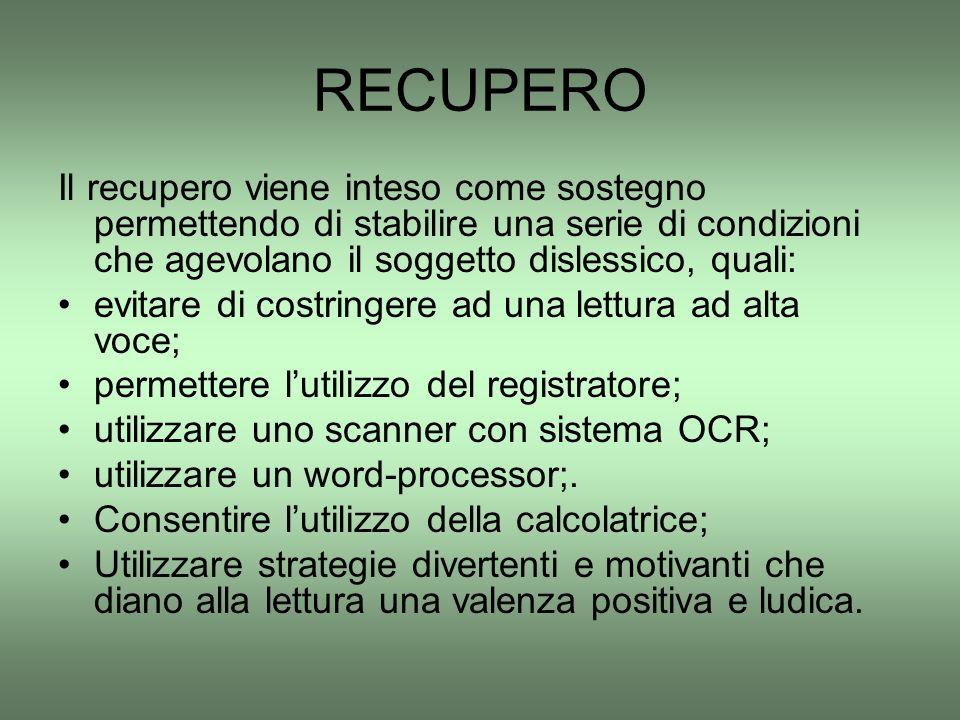 RECUPERO Il recupero viene inteso come sostegno permettendo di stabilire una serie di condizioni che agevolano il soggetto dislessico, quali: evitare
