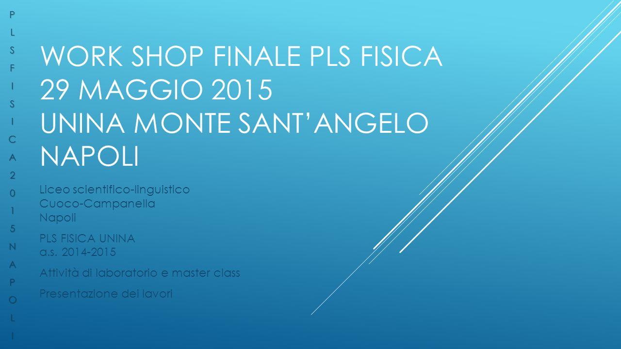 WORK SHOP FINALE PLS FISICA 29 MAGGIO 2015 UNINA MONTE SANT'ANGELO NAPOLI Liceo scientifico-linguistico Cuoco-Campanella Napoli PLS FISICA UNINA a.s.