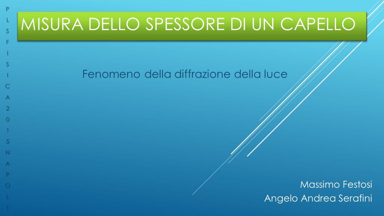 MISURA DELLO SPESSORE DI UN CAPELLO Fenomeno della diffrazione della luce Massimo Festosi Angelo Andrea SerafiniPLSFISICA2015NAPOLI