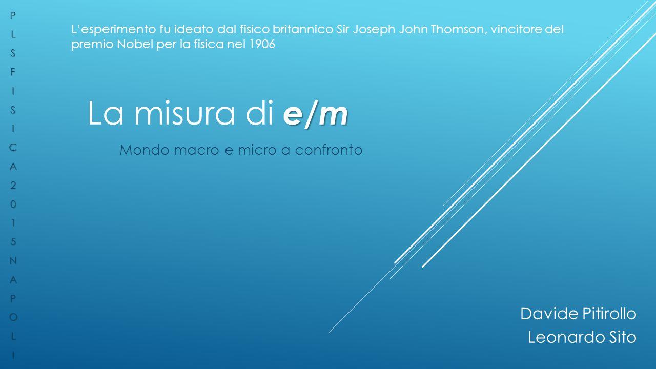e/m La misura di e/m Mondo macro e micro a confronto L'esperimento fu ideato dal fisico britannico Sir Joseph John Thomson, vincitore del premio Nobel per la fisica nel 1906PLSFISICA2015NAPOLI Davide Pitirollo Leonardo Sito