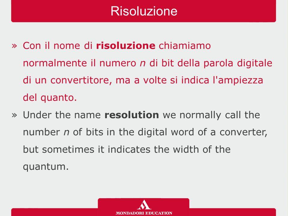 »Con il nome di risoluzione chiamiamo normalmente il numero n di bit della parola digitale di un convertitore, ma a volte si indica l ampiezza del quanto.