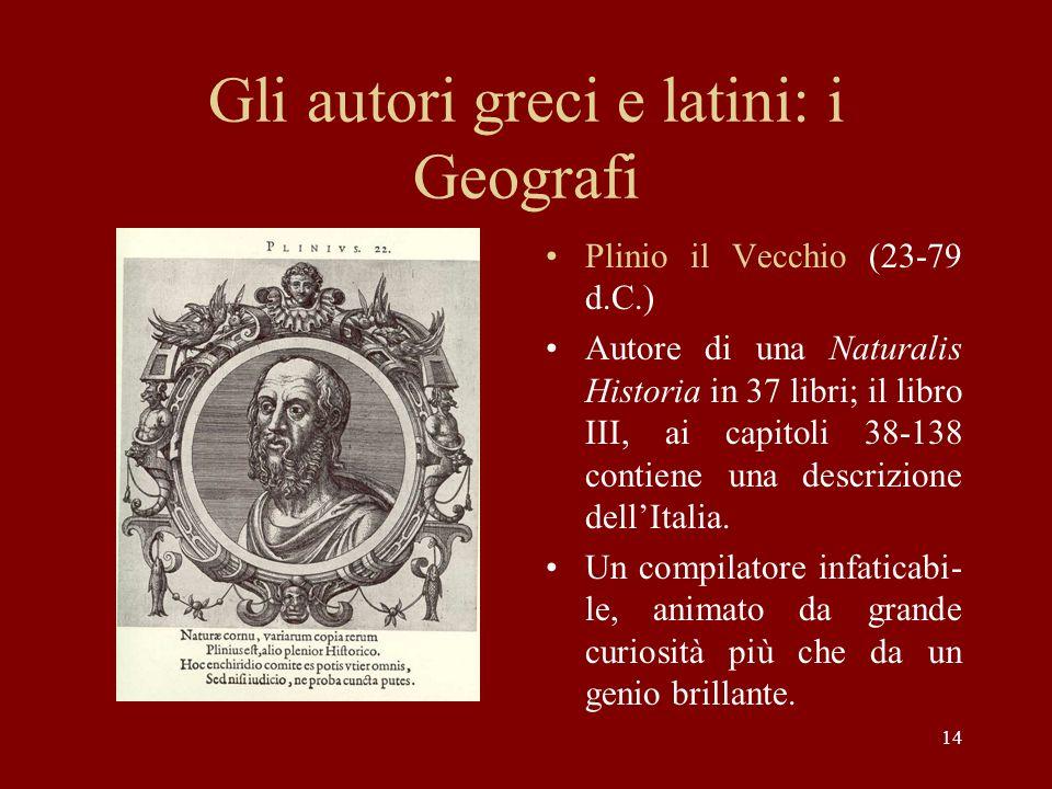 14 Gli autori greci e latini: i Geografi Plinio il Vecchio (23-79 d.C.) Autore di una Naturalis Historia in 37 libri; il libro III, ai capitoli 38-138 contiene una descrizione dell'Italia.