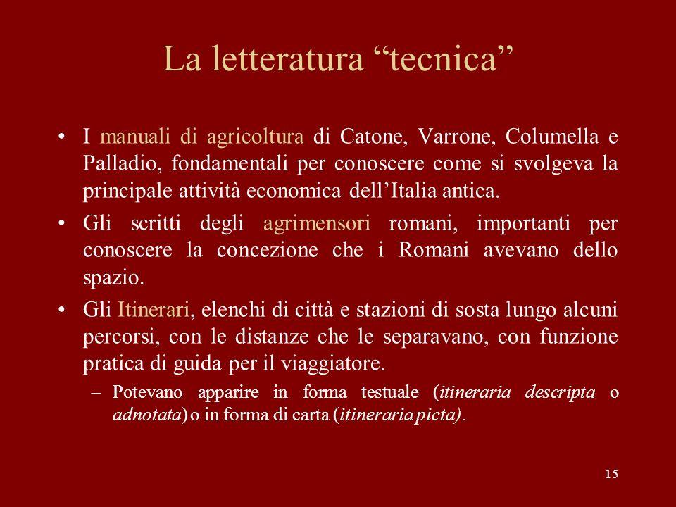 15 La letteratura tecnica I manuali di agricoltura di Catone, Varrone, Columella e Palladio, fondamentali per conoscere come si svolgeva la principale attività economica dell'Italia antica.
