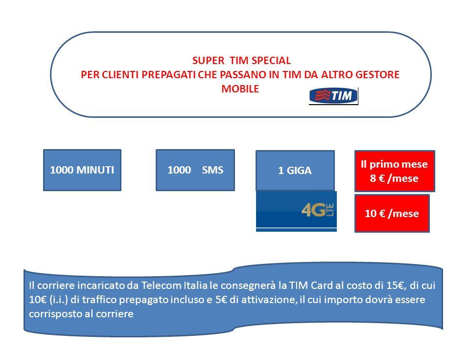 1000 MINUTI1000 SMS 1 GIGA 10 € /mese SUPER TIM SPECIAL PER CLIENTI PREPAGATI CHE PASSANO IN TIM DA ALTRO GESTORE MOBILE Il primo mese 8 € /mese Il co