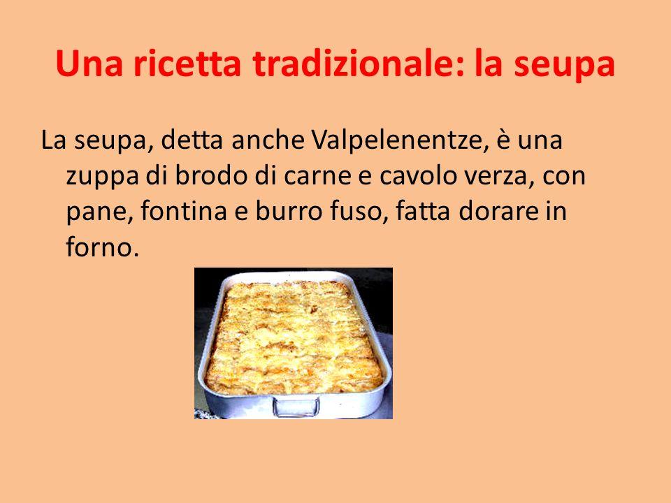 Una ricetta tradizionale: la seupa La seupa, detta anche Valpelenentze, è una zuppa di brodo di carne e cavolo verza, con pane, fontina e burro fuso, fatta dorare in forno.