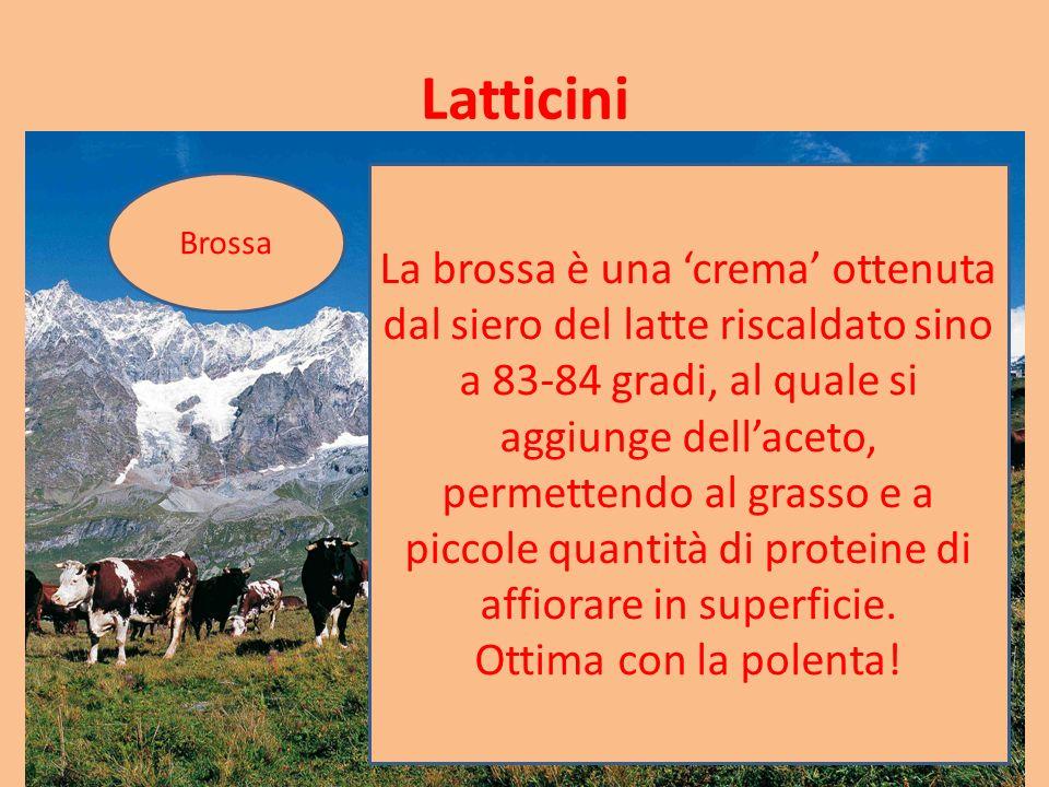 Latticini Brossa La brossa è una 'crema' ottenuta dal siero del latte riscaldato sino a 83-84 gradi, al quale si aggiunge dell'aceto, permettendo al grasso e a piccole quantità di proteine di affiorare in superficie.