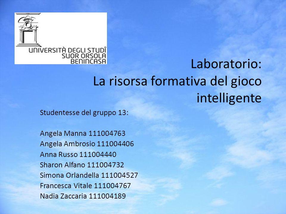 Laboratorio: La risorsa formativa del gioco intelligente Studentesse del gruppo 13: Angela Manna 111004763 Angela Ambrosio 111004406 Anna Russo 111004