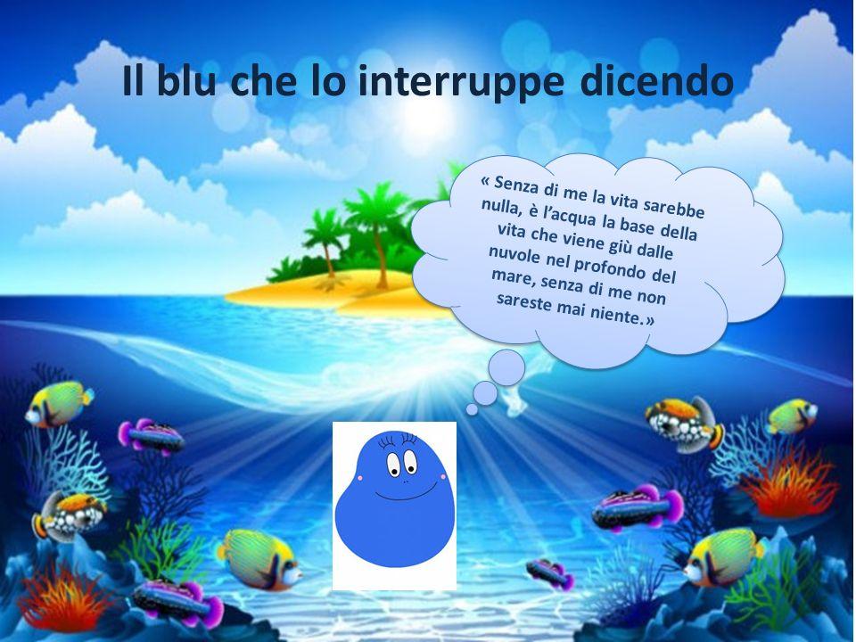 Il blu che lo interruppe dicendo « Senza di me la vita sarebbe nulla, è l'acqua la base della vita che viene giù dalle nuvole nel profondo del mare, s